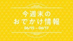 【6月15日(金)~6月17日(日)】休日に行きたい!最新おでかけ情報♪