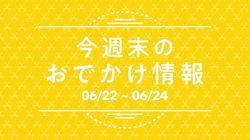 【6月22日(金)~6月24日(日)】休日に行きたい!最新おでかけ情報♪